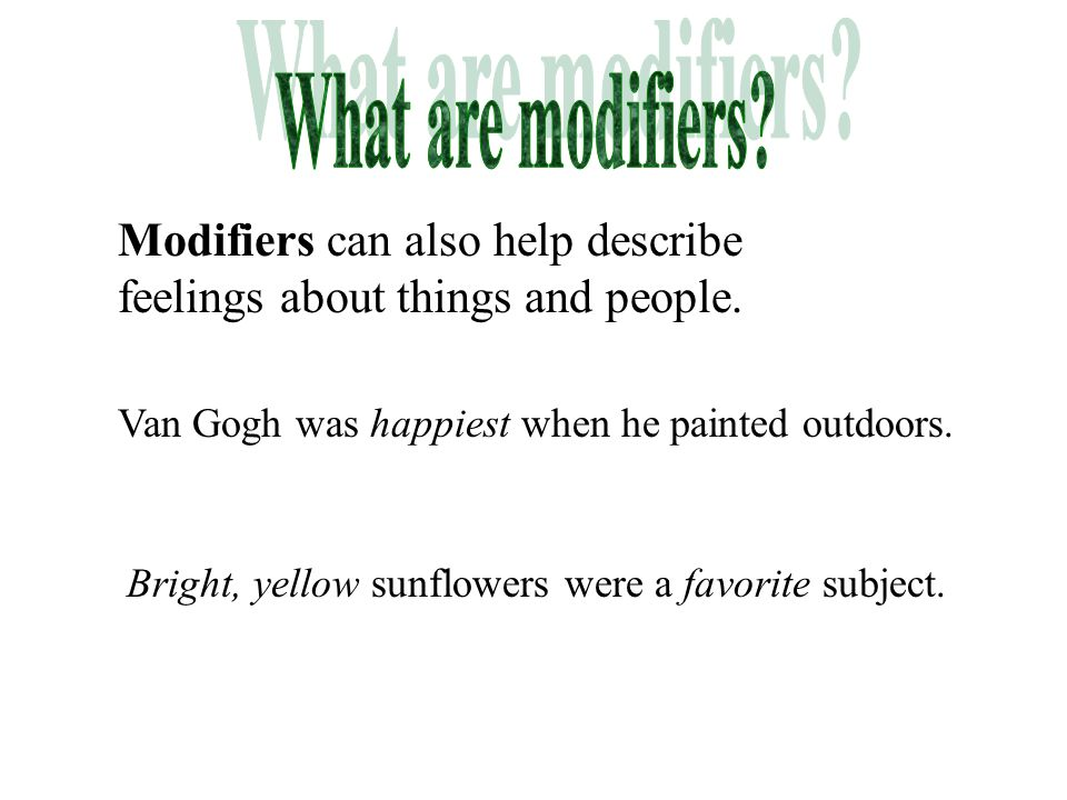 What are modifiers Modifiers can also help describe feelings about things and people. Van Gogh was happiest when he painted outdoors.