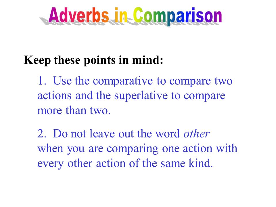 Adverbs in Comparison Keep these points in mind: