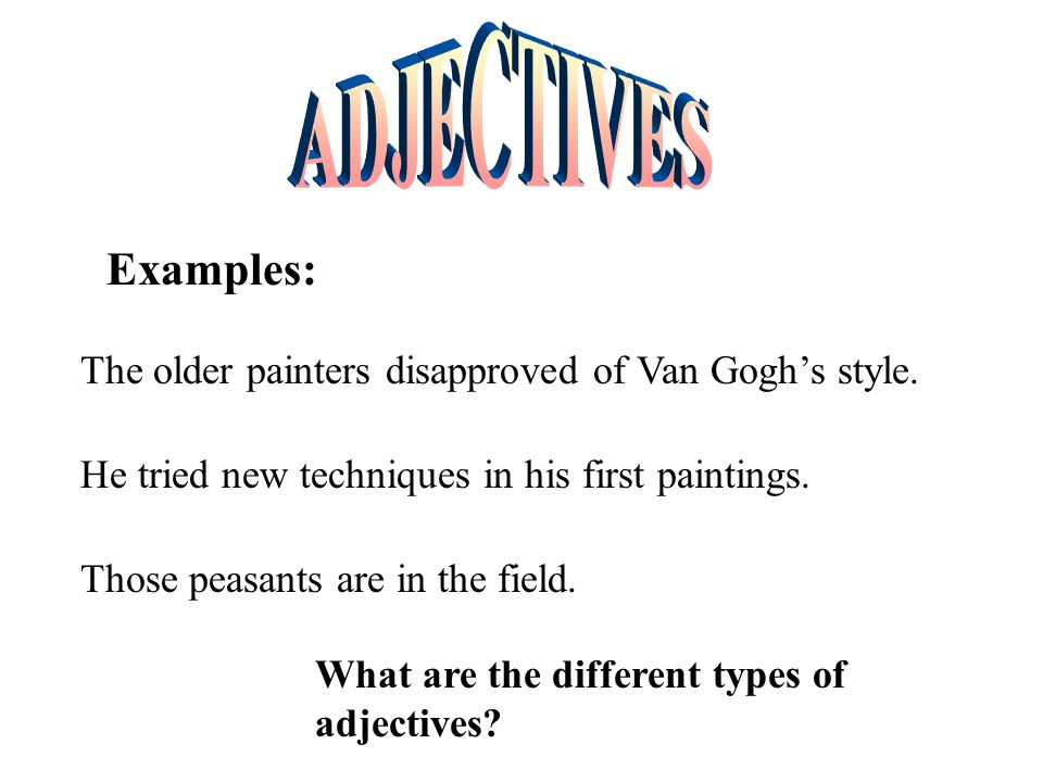 ADJECTIVES Examples: The older painters disapproved of Van Gogh's style. He tried new techniques in his first paintings.