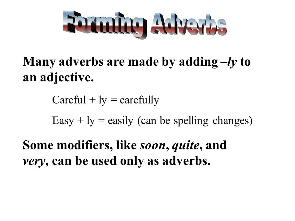 Forming Adverbs Many adverbs are made by adding –ly to an adjective.