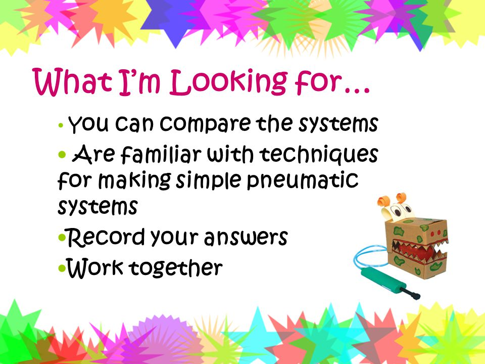What I'm Looking for… You can compare the systems. Are familiar with techniques for making simple pneumatic systems.