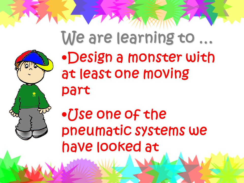 We are learning to … Design a monster with at least one moving part