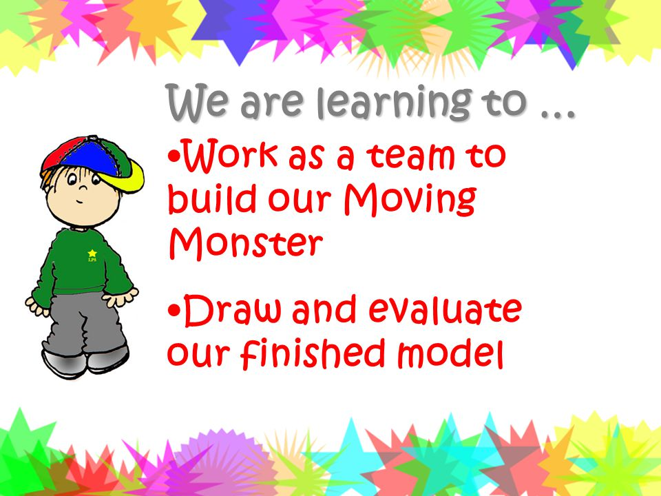 We are learning to … Work as a team to build our Moving Monster