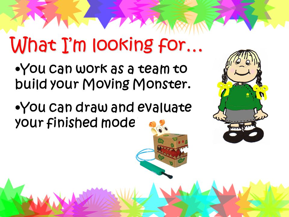What I'm looking for… You can work as a team to build your Moving Monster.