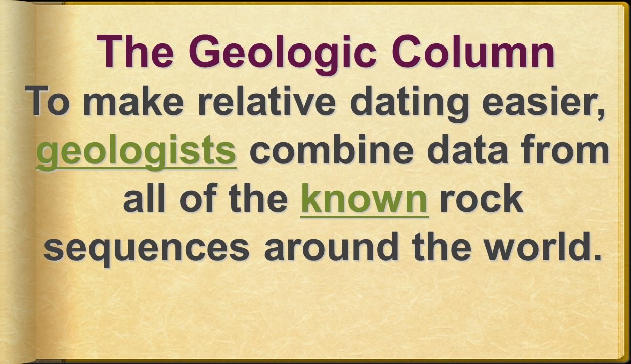 The Geologic Column To make relative dating easier, geologists combine data from all of the known rock sequences around the world.
