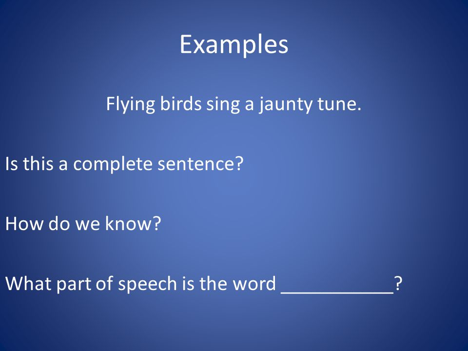 Examples Flying birds sing a jaunty tune. Is this a complete sentence.