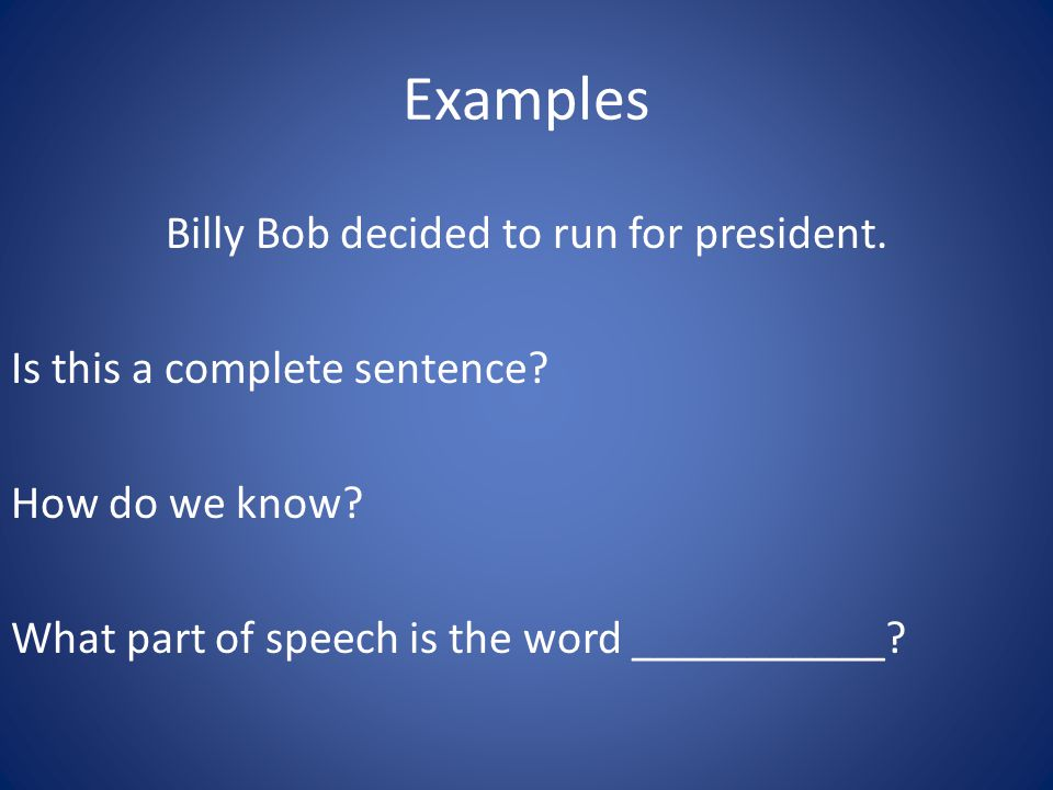 Examples Billy Bob decided to run for president. Is this a complete sentence.