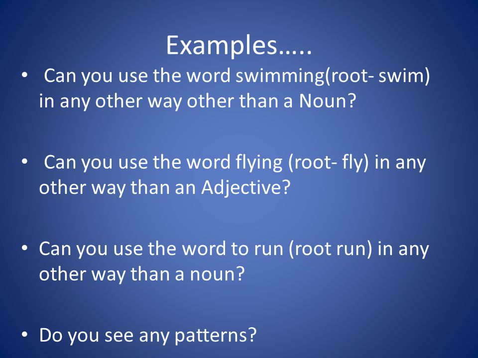 Examples….. Can you use the word swimming(root- swim) in any other way other than a Noun