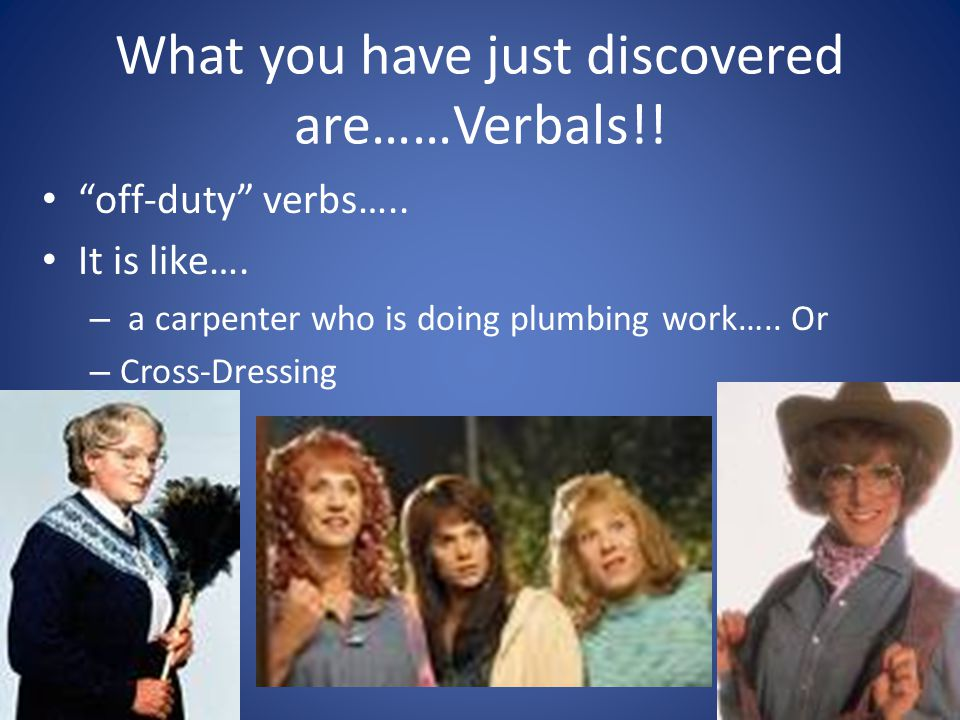What you have just discovered are……Verbals!!