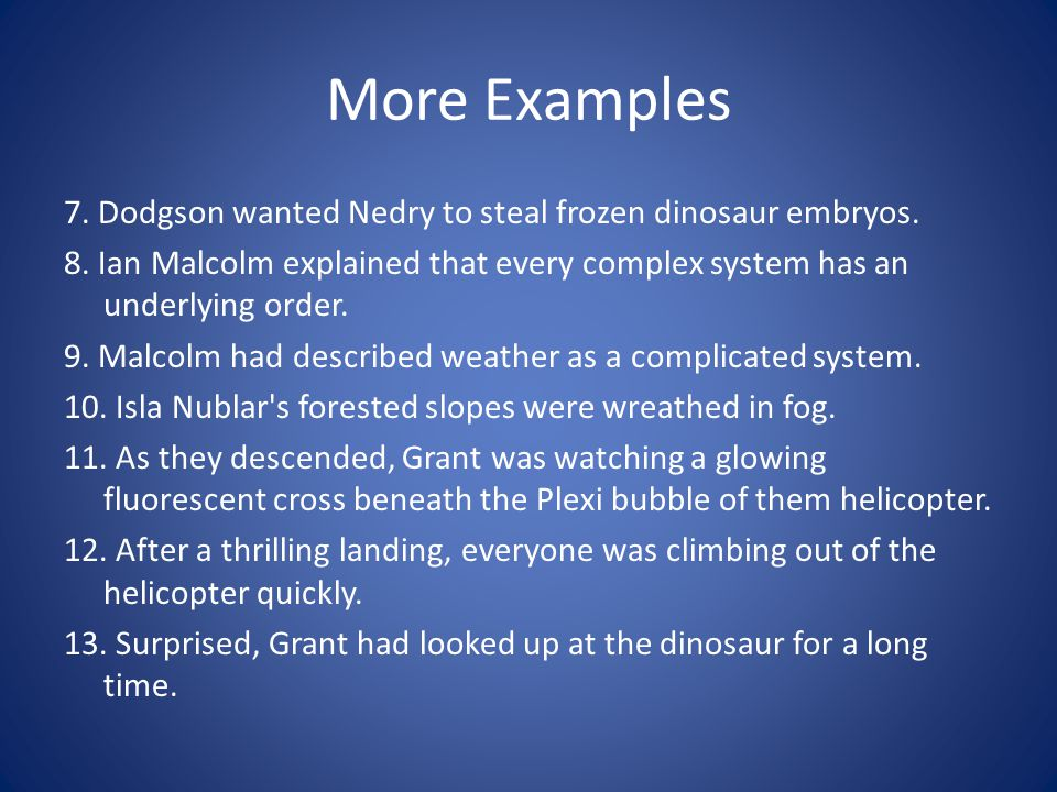 More Examples 7. Dodgson wanted Nedry to steal frozen dinosaur embryos. 8. Ian Malcolm explained that every complex system has an underlying order.