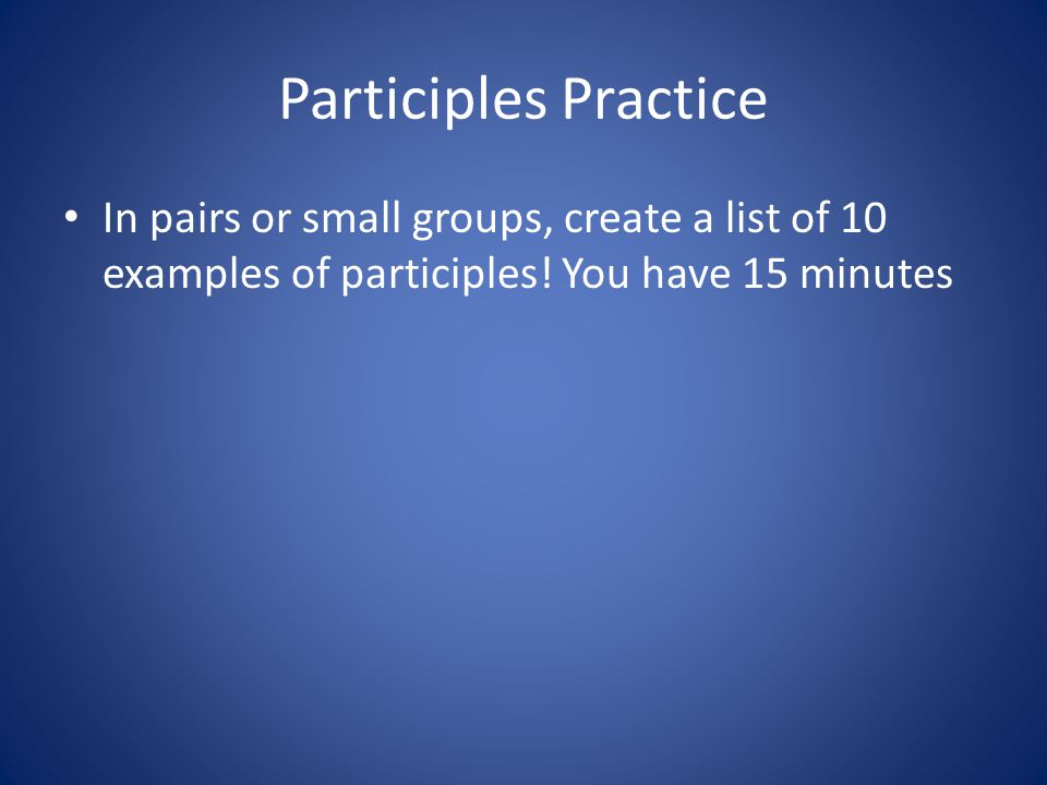 Participles Practice In pairs or small groups, create a list of 10 examples of participles.