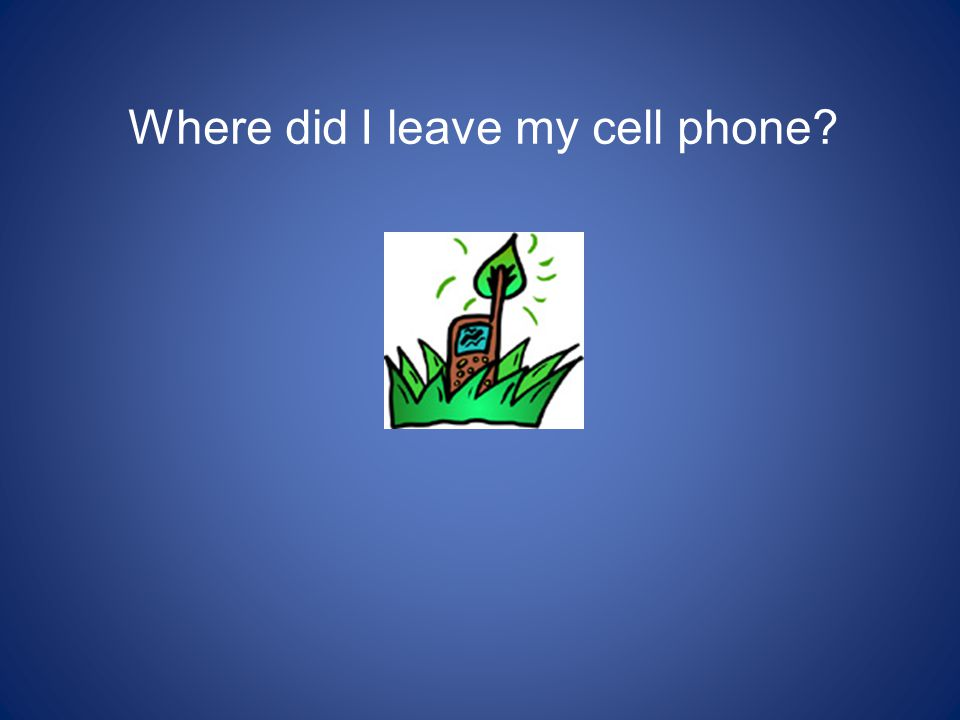 Where did I leave my cell phone