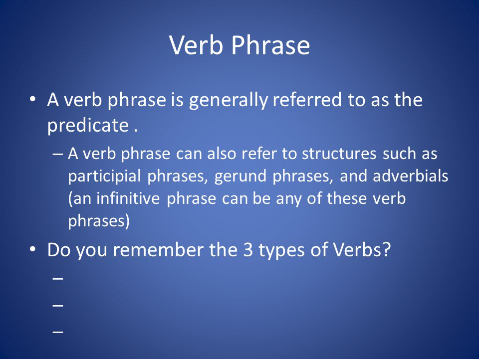 Verb Phrase A verb phrase is generally referred to as the predicate .