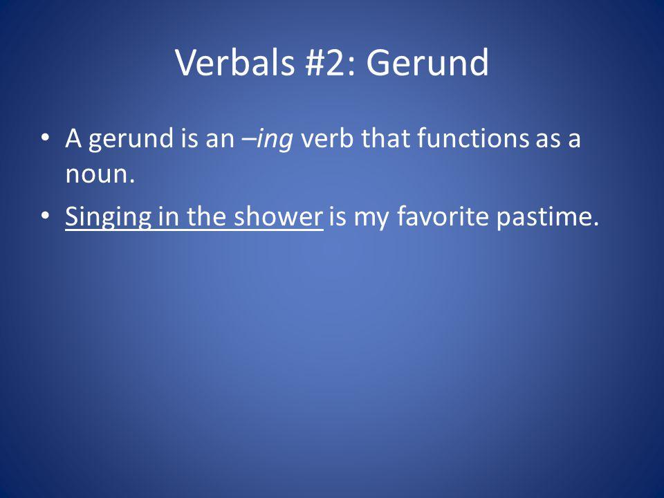 Verbals #2: Gerund A gerund is an –ing verb that functions as a noun.