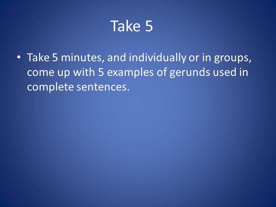Take 5 Take 5 minutes, and individually or in groups, come up with 5 examples of gerunds used in complete sentences.
