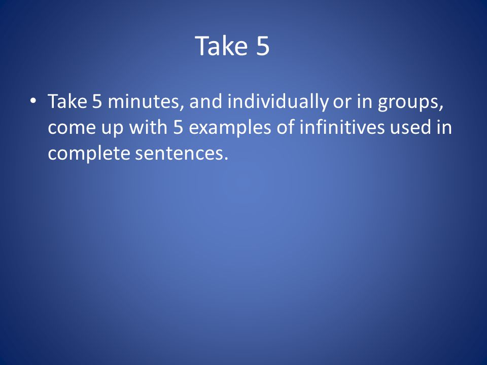 Take 5 Take 5 minutes, and individually or in groups, come up with 5 examples of infinitives used in complete sentences.
