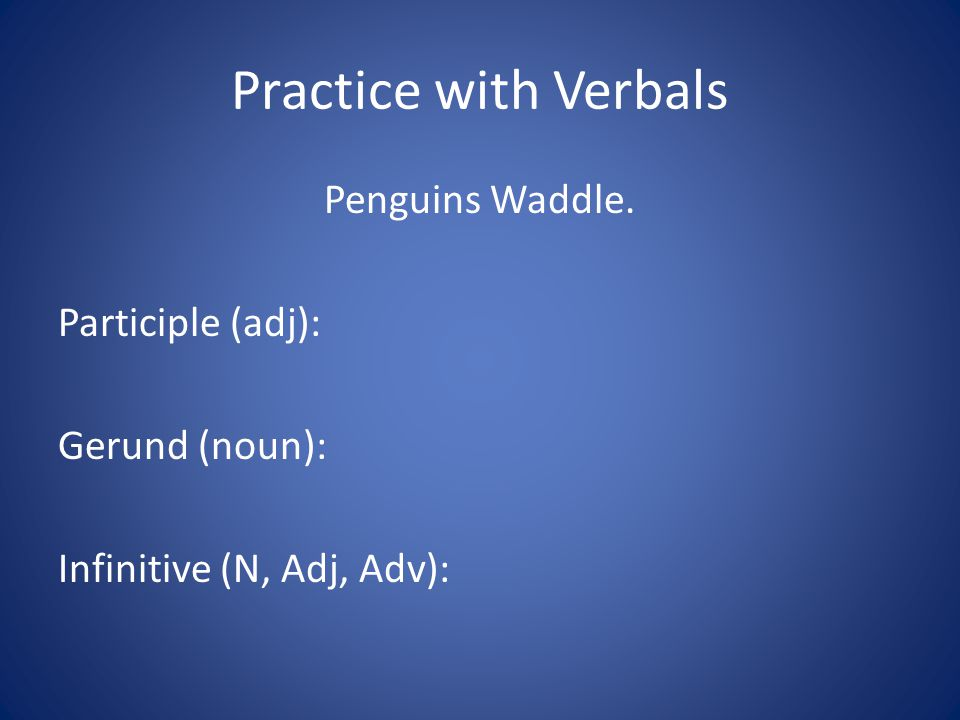 Practice with Verbals Penguins Waddle. Participle (adj): Gerund (noun): Infinitive (N, Adj, Adv):