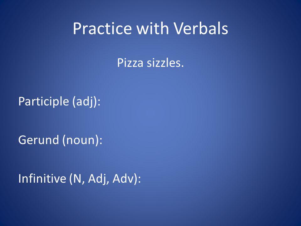 Practice with Verbals Pizza sizzles. Participle (adj): Gerund (noun): Infinitive (N, Adj, Adv):