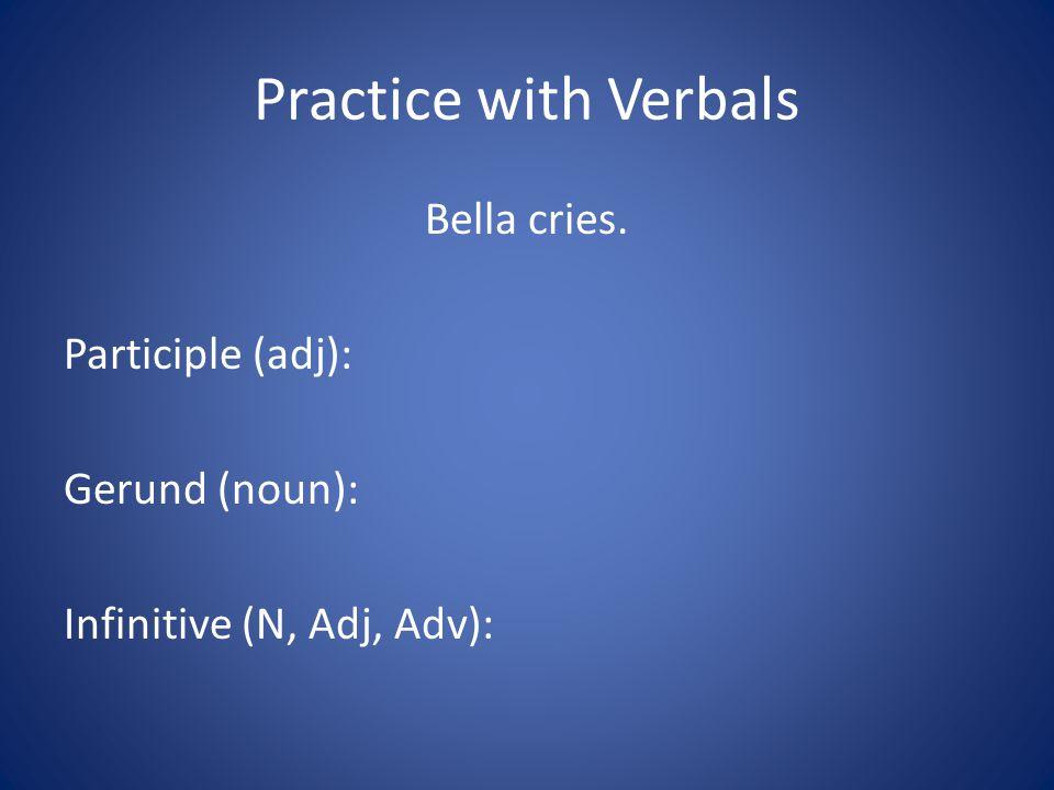 Practice with Verbals Bella cries. Participle (adj): Gerund (noun): Infinitive (N, Adj, Adv):