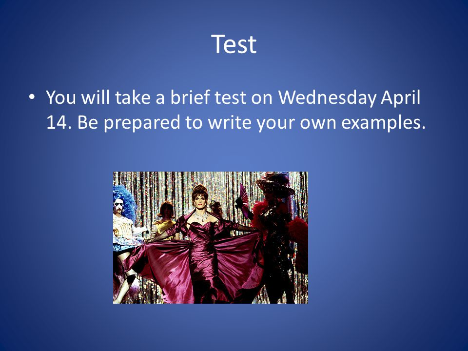 Test You will take a brief test on Wednesday April 14. Be prepared to write your own examples.