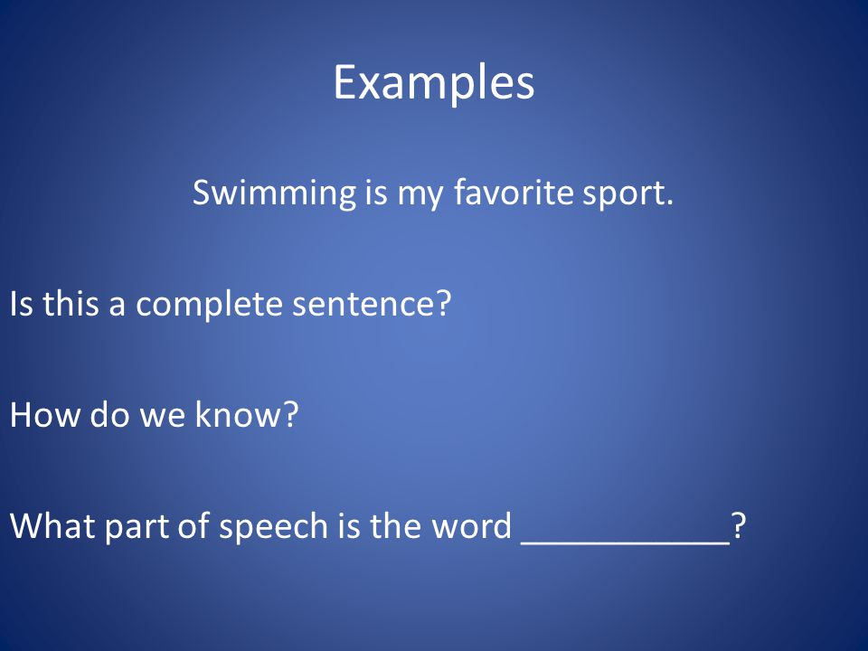 Examples Swimming is my favorite sport. Is this a complete sentence.