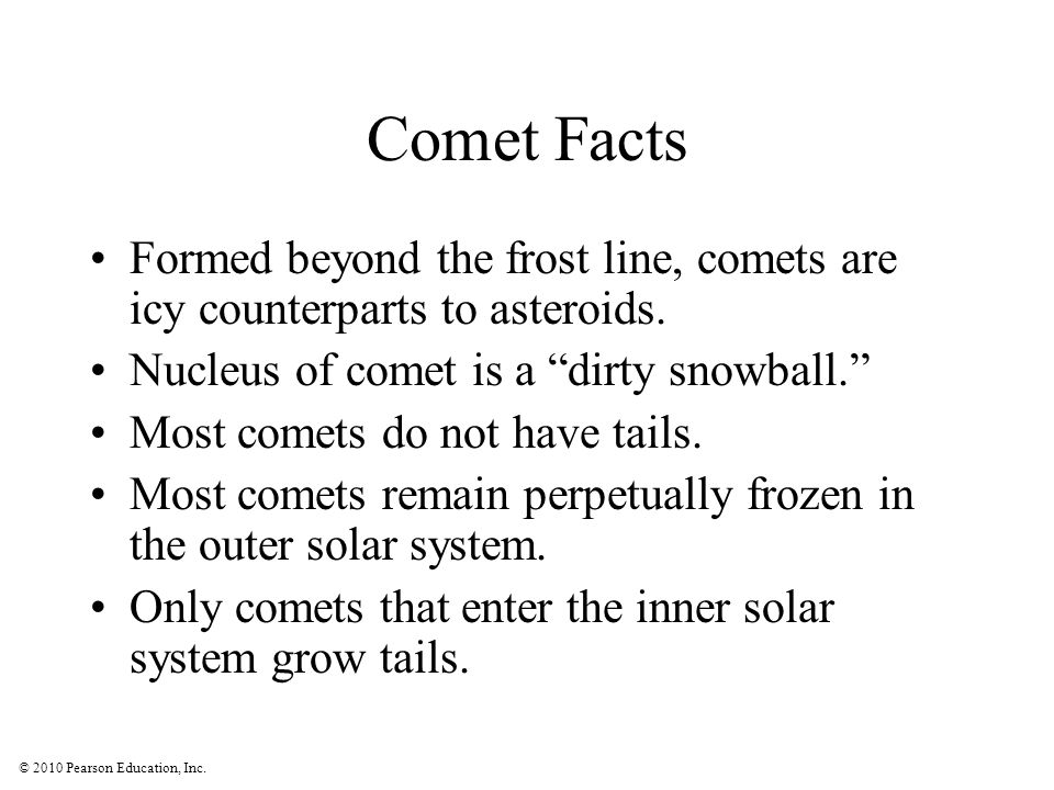 Comet Facts Formed beyond the frost line, comets are icy counterparts to asteroids. Nucleus of comet is a dirty snowball.