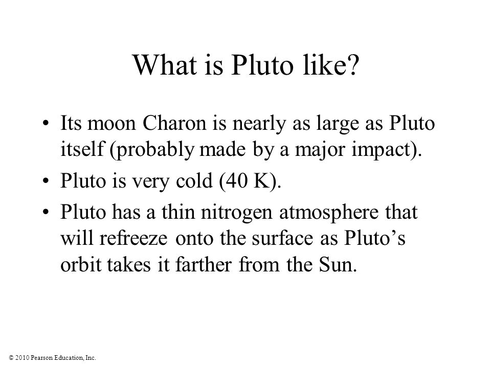 What is Pluto like Its moon Charon is nearly as large as Pluto itself (probably made by a major impact).
