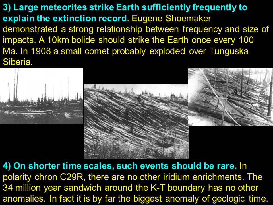 3) Large meteorites strike Earth sufficiently frequently to explain the extinction record. Eugene Shoemaker demonstrated a strong relationship between frequency and size of impacts. A 10km bolide should strike the Earth once every 100 Ma. In 1908 a small comet probably exploded over Tunguska Siberia.