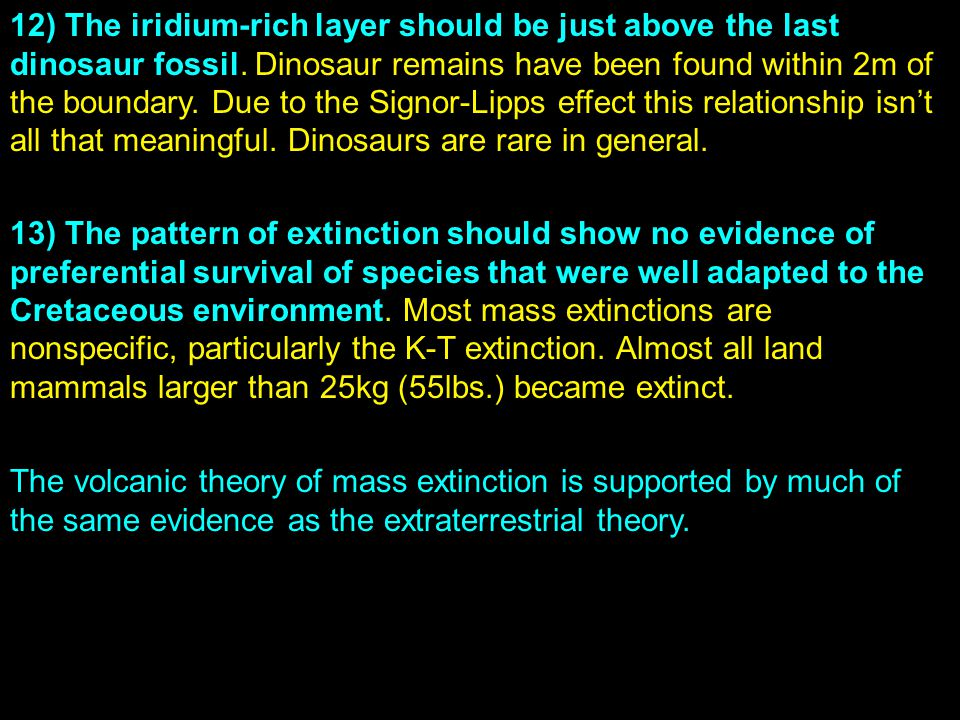 12) The iridium-rich layer should be just above the last dinosaur fossil. Dinosaur remains have been found within 2m of the boundary. Due to the Signor-Lipps effect this relationship isn't all that meaningful. Dinosaurs are rare in general.