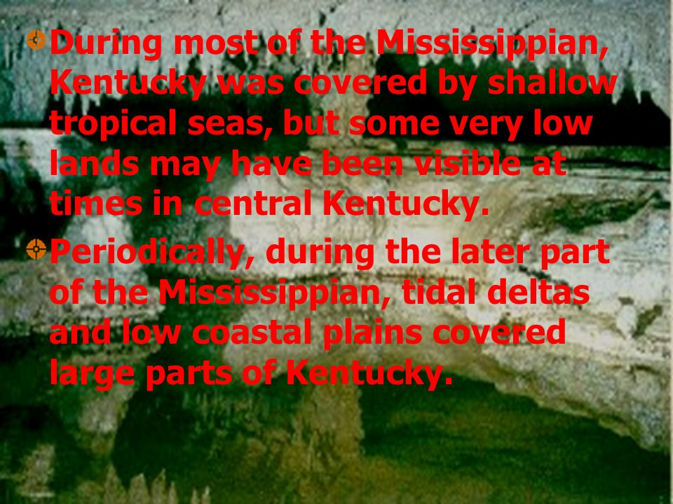 During most of the Mississippian, Kentucky was covered by shallow tropical seas, but some very low lands may have been visible at times in central Kentucky.