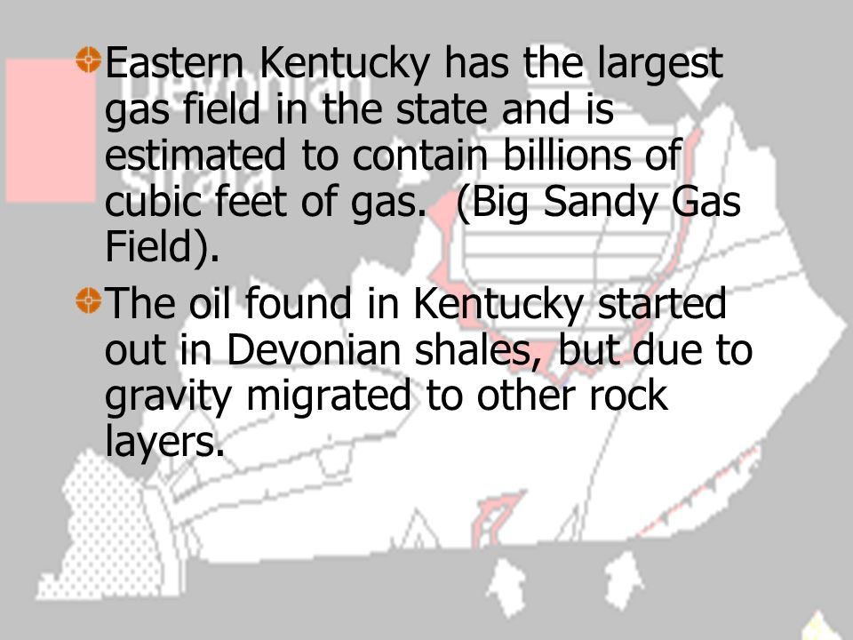 Eastern Kentucky has the largest gas field in the state and is estimated to contain billions of cubic feet of gas. (Big Sandy Gas Field).