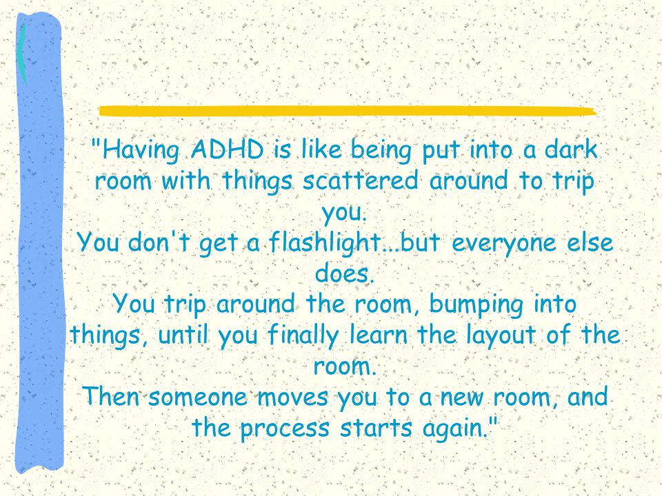 Having ADHD is like being put into a dark room with things scattered around to trip you.