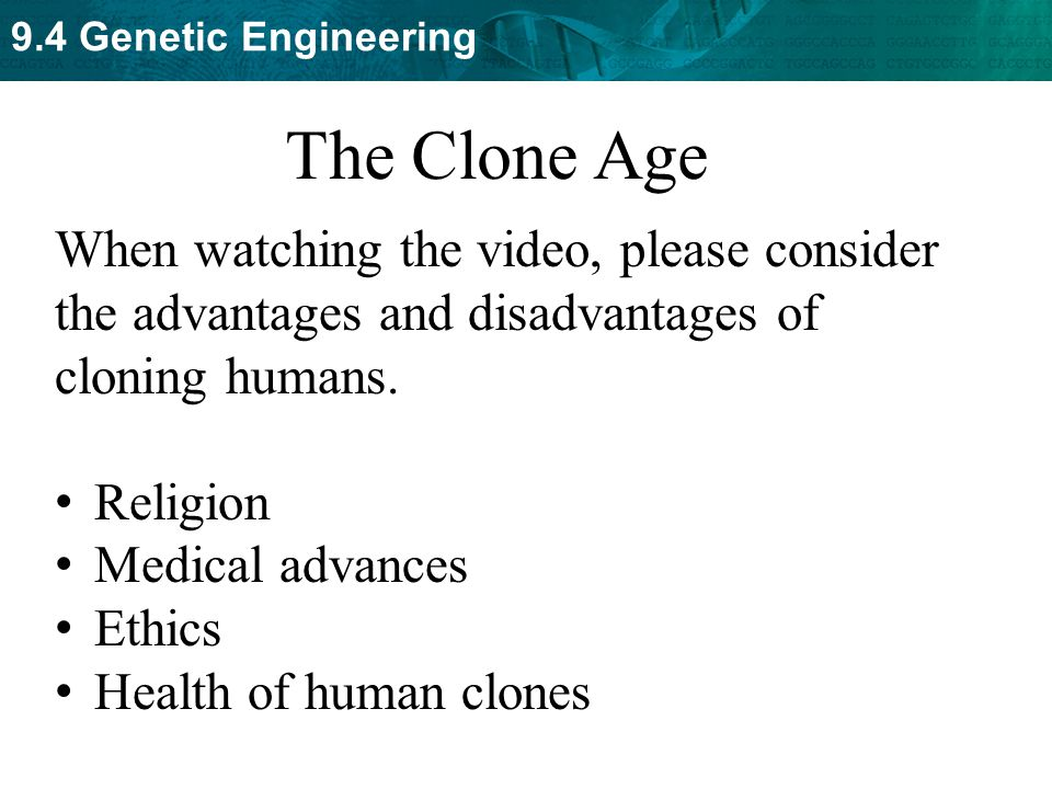 The Clone Age When watching the video, please consider the advantages and disadvantages of cloning humans.