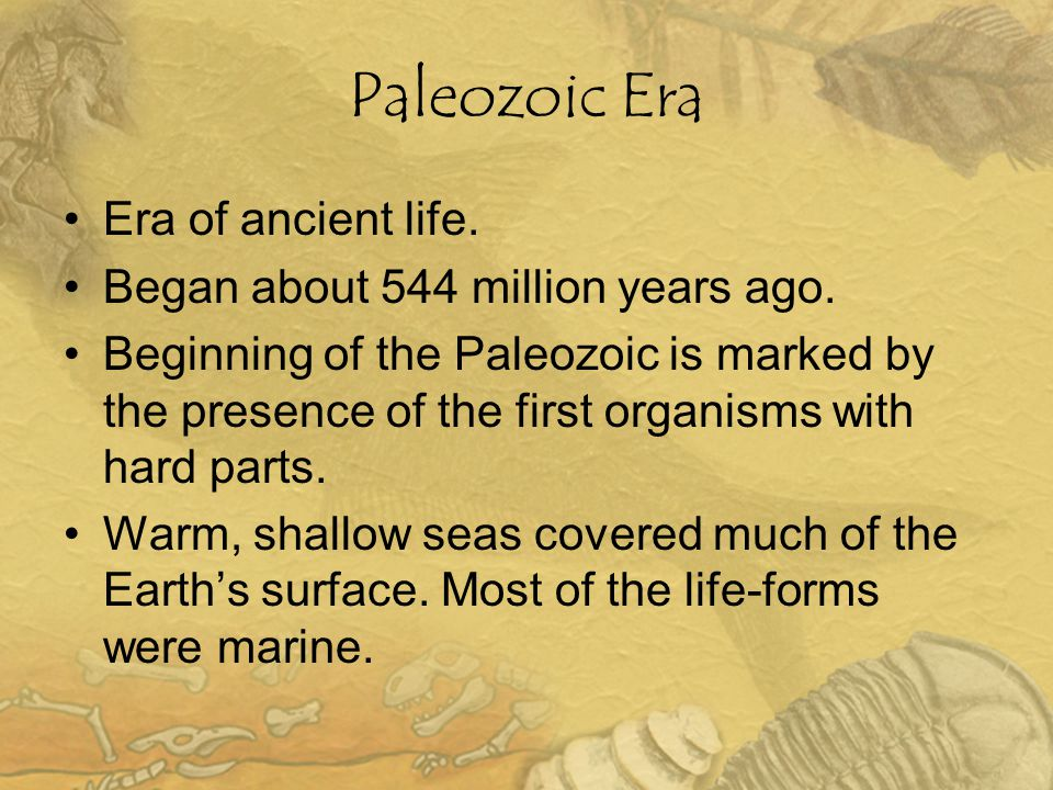 Paleozoic Era Era of ancient life. Began about 544 million years ago.