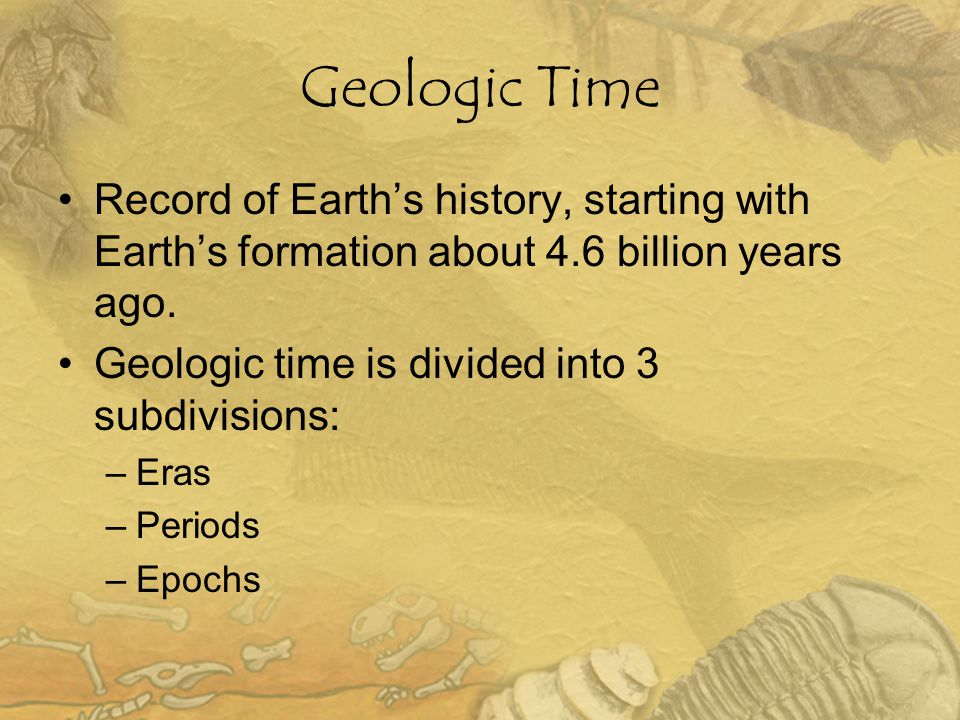 Geologic Time Record of Earth's history, starting with Earth's formation about 4.6 billion years ago.
