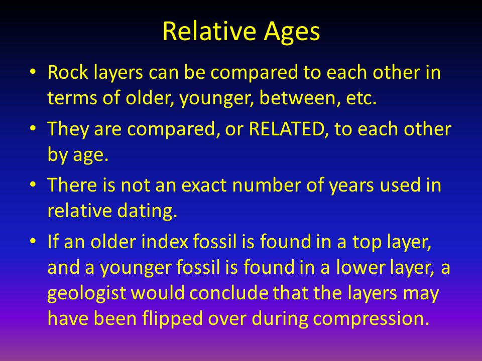 Relative Ages Rock layers can be compared to each other in terms of older, younger, between, etc.