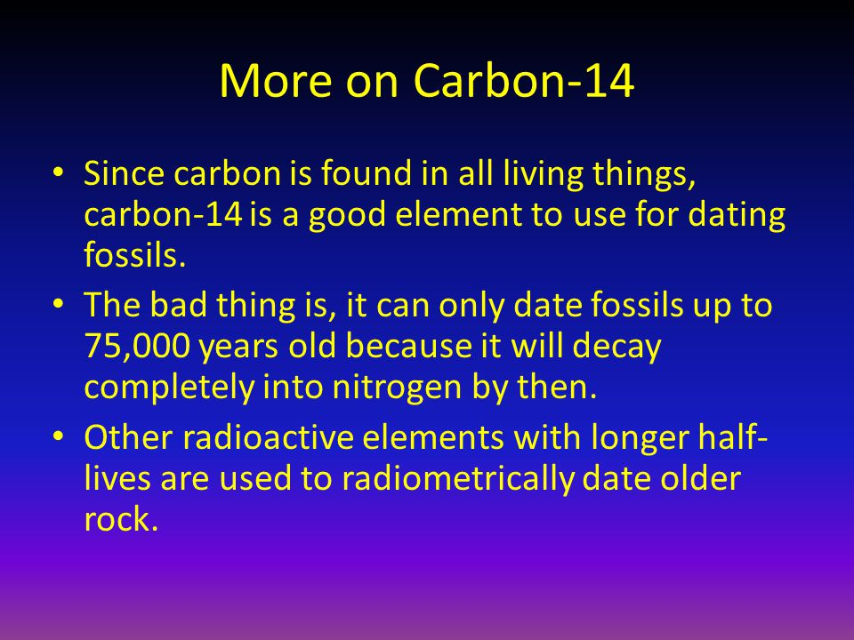 More on Carbon-14 Since carbon is found in all living things, carbon-14 is a good element to use for dating fossils.