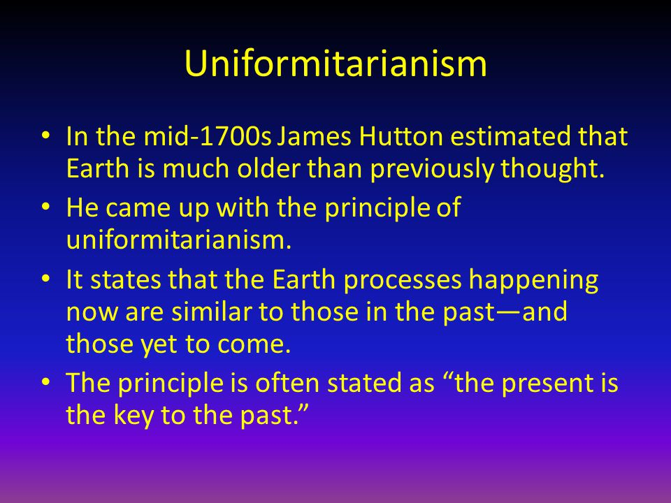 Uniformitarianism In the mid-1700s James Hutton estimated that Earth is much older than previously thought.
