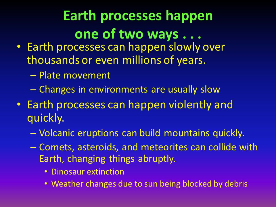 Earth processes happen one of two ways . . .