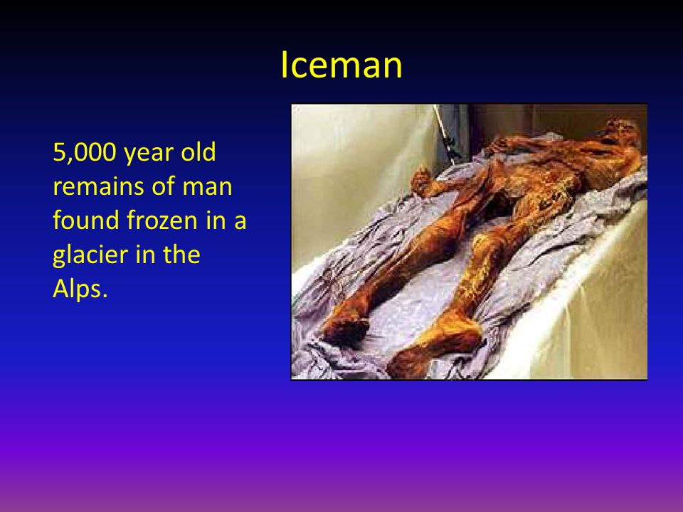 Iceman 5,000 year old remains of man found frozen in a glacier in the Alps.