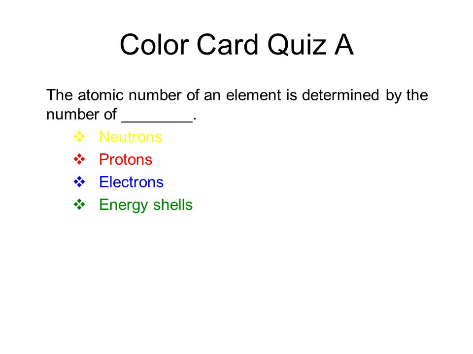 Color Card Quiz A The atomic number of an element is determined by the number of ________. Neutrons.