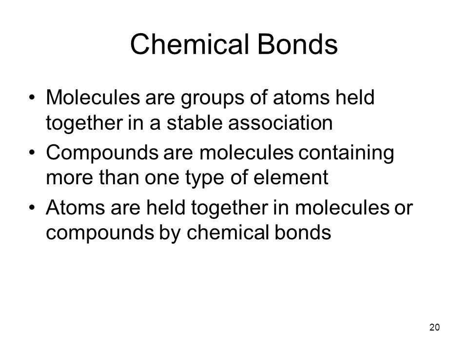 Chemical Bonds Molecules are groups of atoms held together in a stable association. Compounds are molecules containing more than one type of element.