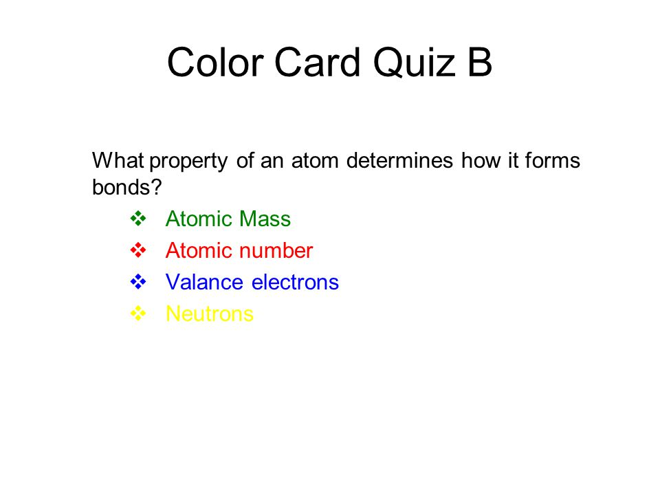 Color Card Quiz B What property of an atom determines how it forms bonds Atomic Mass. Atomic number.
