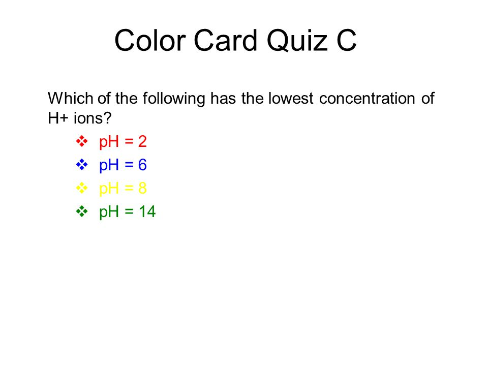 Color Card Quiz C Which of the following has the lowest concentration of H+ ions pH = 2. pH = 6.