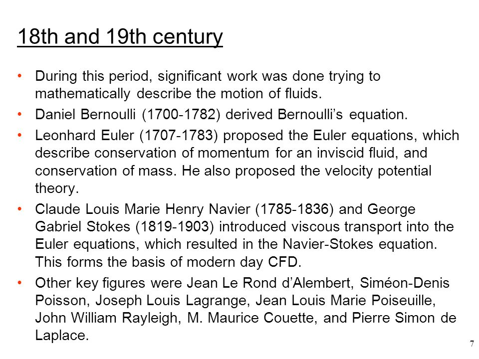 18th and 19th century During this period, significant work was done trying to mathematically describe the motion of fluids.