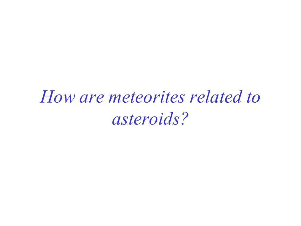 How are meteorites related to asteroids