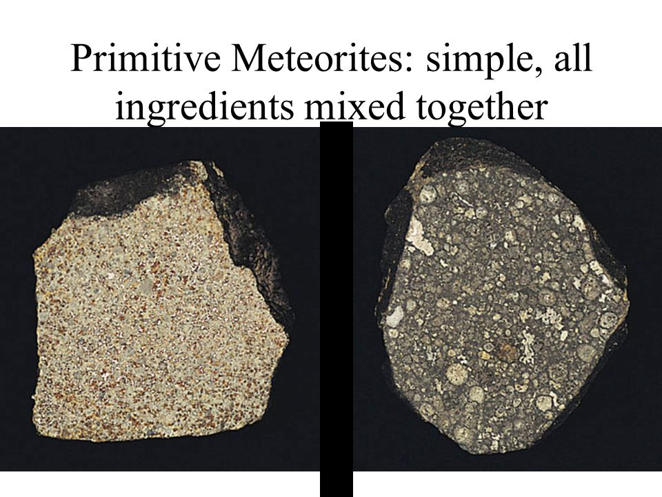 Primitive Meteorites: simple, all ingredients mixed together
