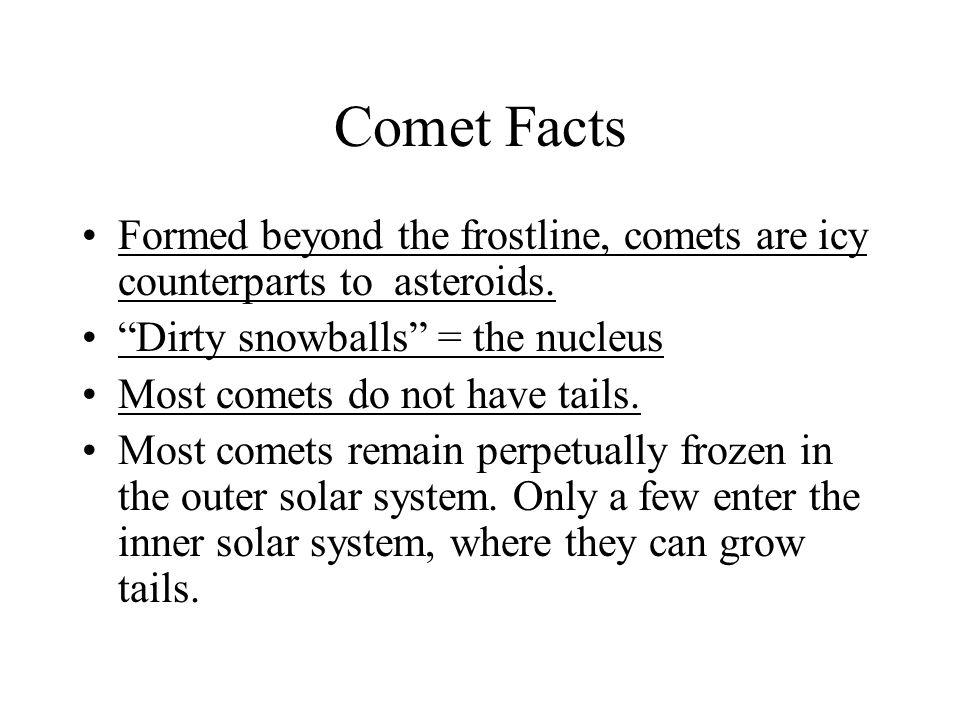 Comet Facts Formed beyond the frostline, comets are icy counterparts to asteroids. Dirty snowballs = the nucleus.