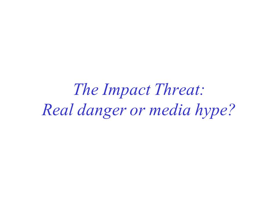The Impact Threat: Real danger or media hype