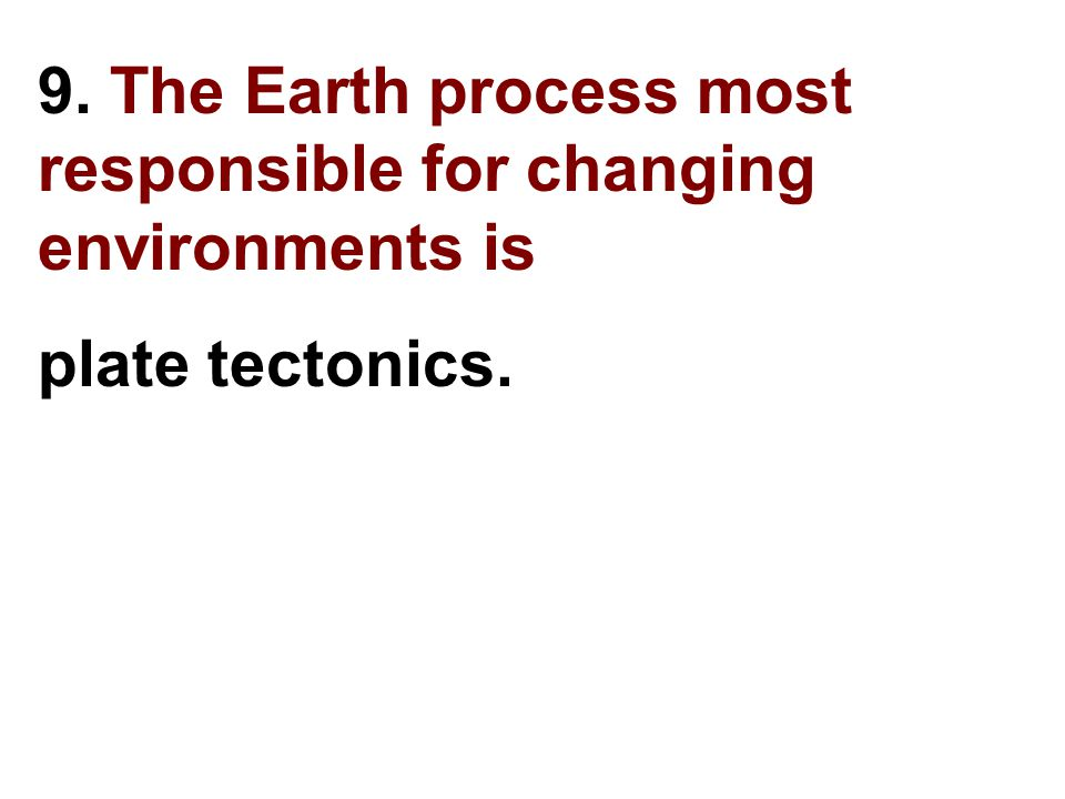 9. The Earth process most responsible for changing environments is
